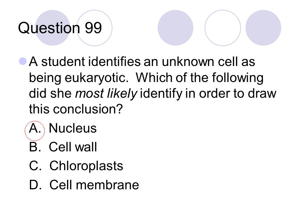 Question 99 A student identifies an unknown cell as being eukaryotic. Which of the following did she most likely identify in order to draw this conclu