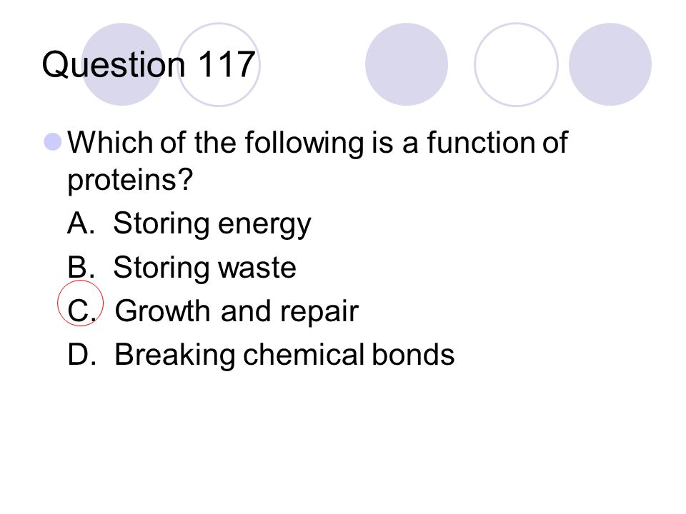 Question 117 Which of the following is a function of proteins? A. Storing energy B. Storing waste C. Growth and repair D. Breaking chemical bonds