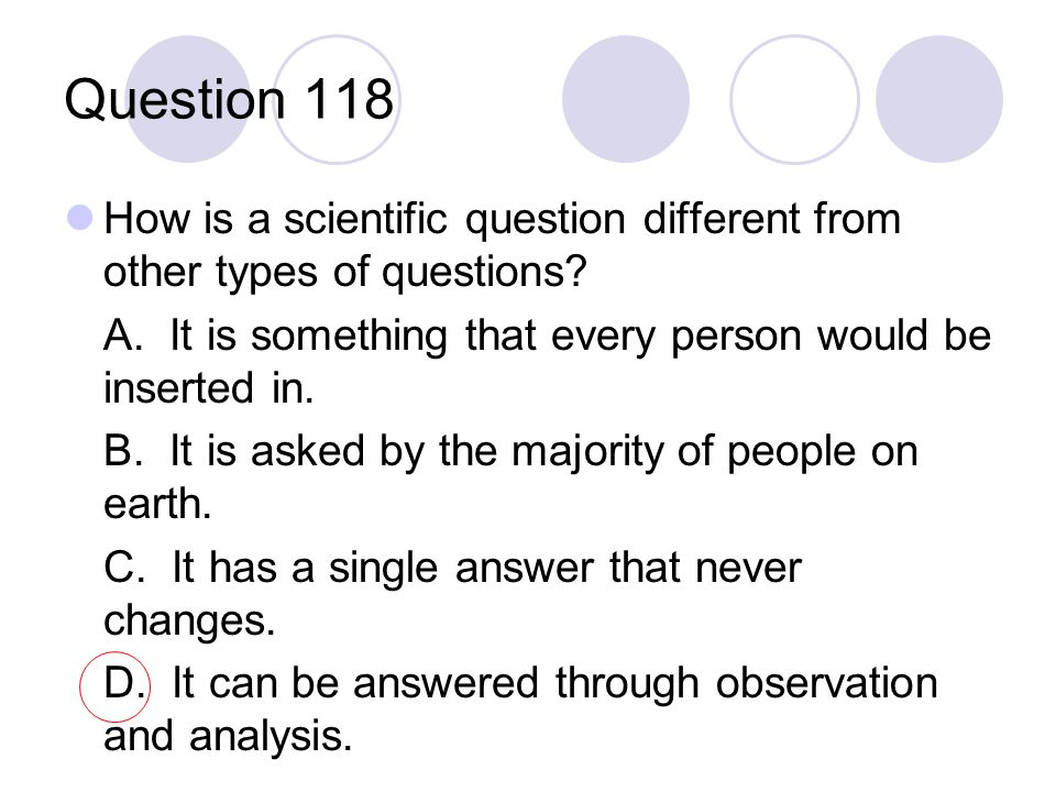 Question 118 How is a scientific question different from other types of questions? A. It is something that every person would be inserted in. B. It is