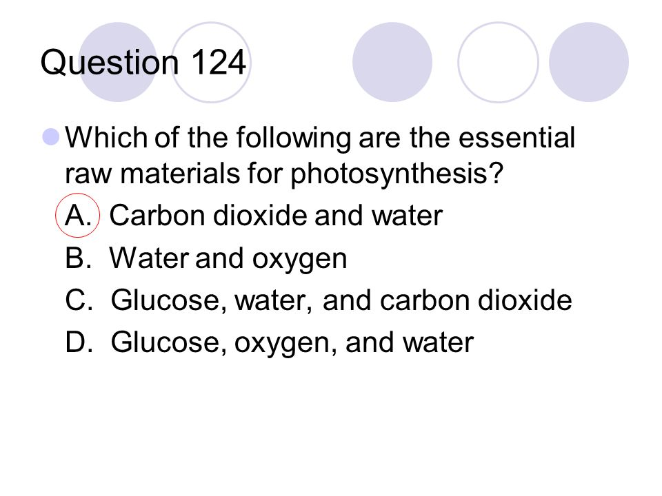 Question 124 Which of the following are the essential raw materials for photosynthesis? A. Carbon dioxide and water B. Water and oxygen C. Glucose, wa