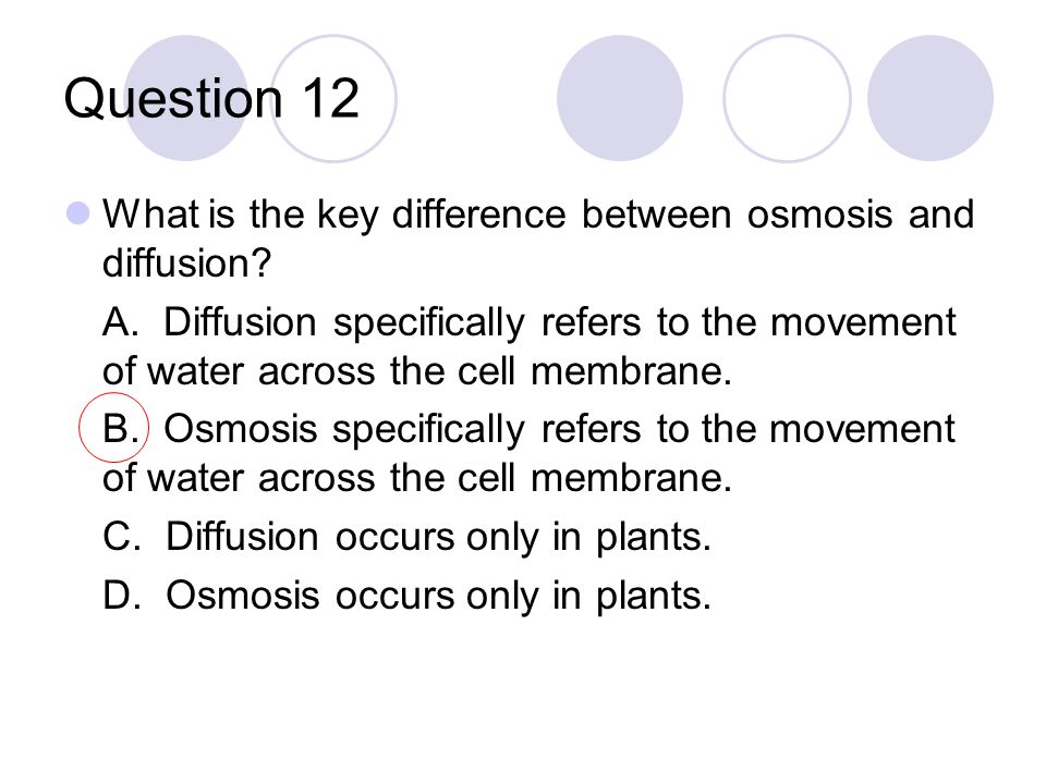 Question 12 What is the key difference between osmosis and diffusion? A. Diffusion specifically refers to the movement of water across the cell membra