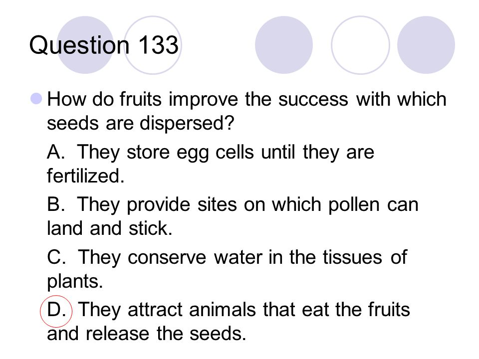 Question 133 How do fruits improve the success with which seeds are dispersed? A. They store egg cells until they are fertilized. B. They provide site