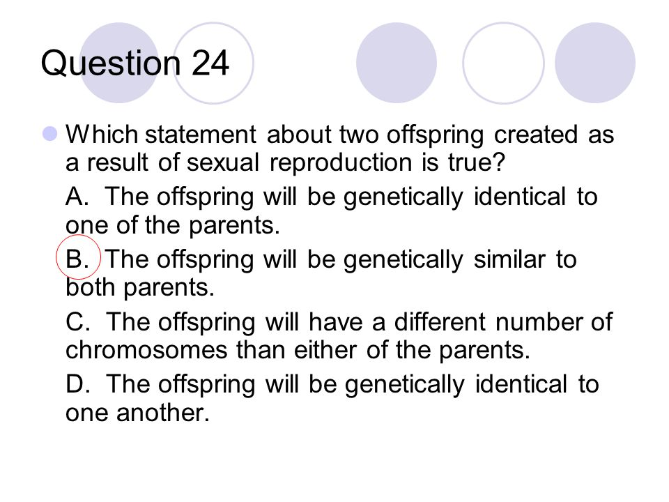 Question 24 Which statement about two offspring created as a result of sexual reproduction is true? A. The offspring will be genetically identical to
