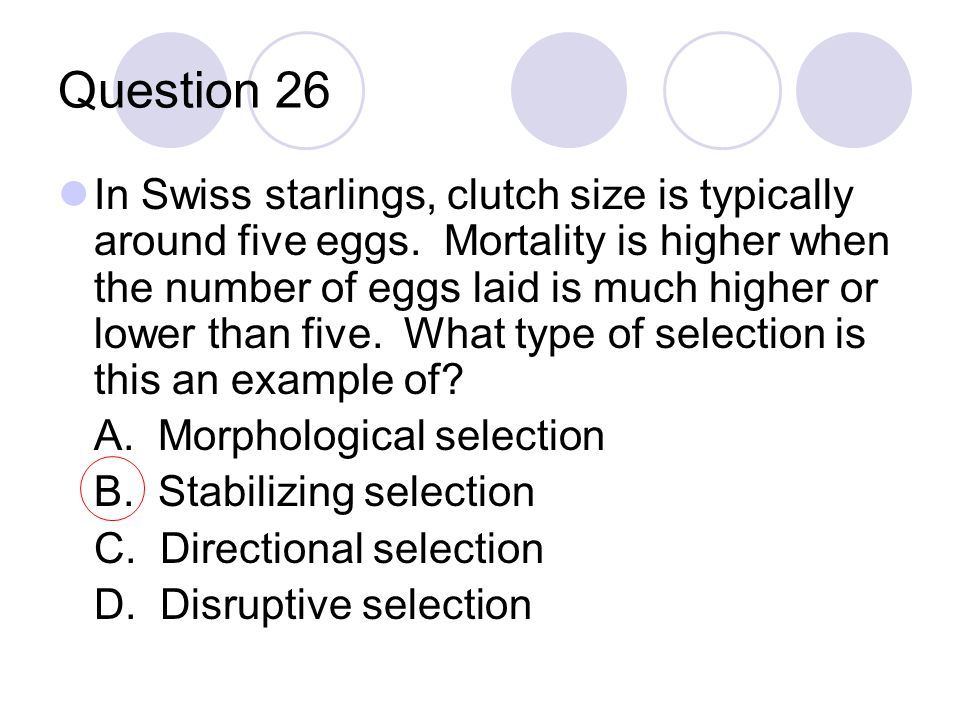Question 26 In Swiss starlings, clutch size is typically around five eggs. Mortality is higher when the number of eggs laid is much higher or lower th
