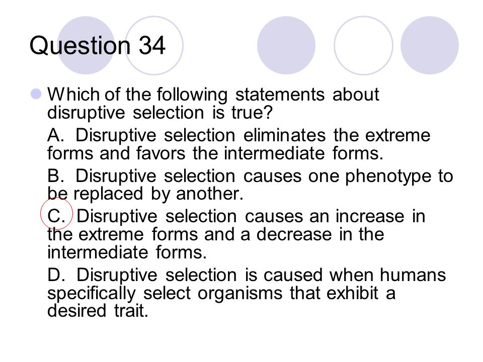 Question 34 Which of the following statements about disruptive selection is true? A. Disruptive selection eliminates the extreme forms and favors the