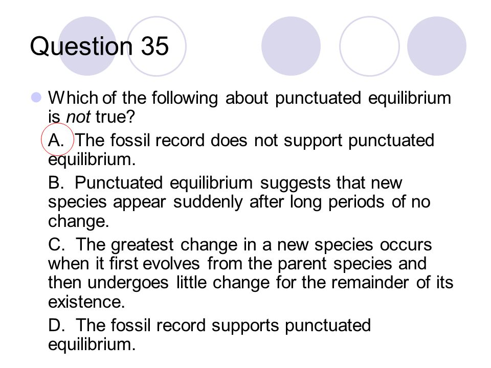 Question 35 Which of the following about punctuated equilibrium is not true? A. The fossil record does not support punctuated equilibrium. B. Punctuat