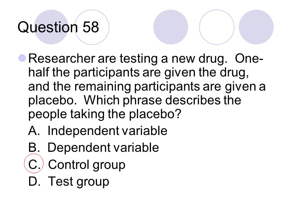Question 58 Researcher are testing a new drug. One- half the participants are given the drug, and the remaining participants are given a placebo. Whic