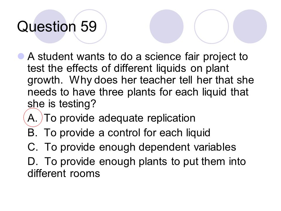 Question 59 A student wants to do a science fair project to test the effects of different liquids on plant growth. Why does her teacher tell her that