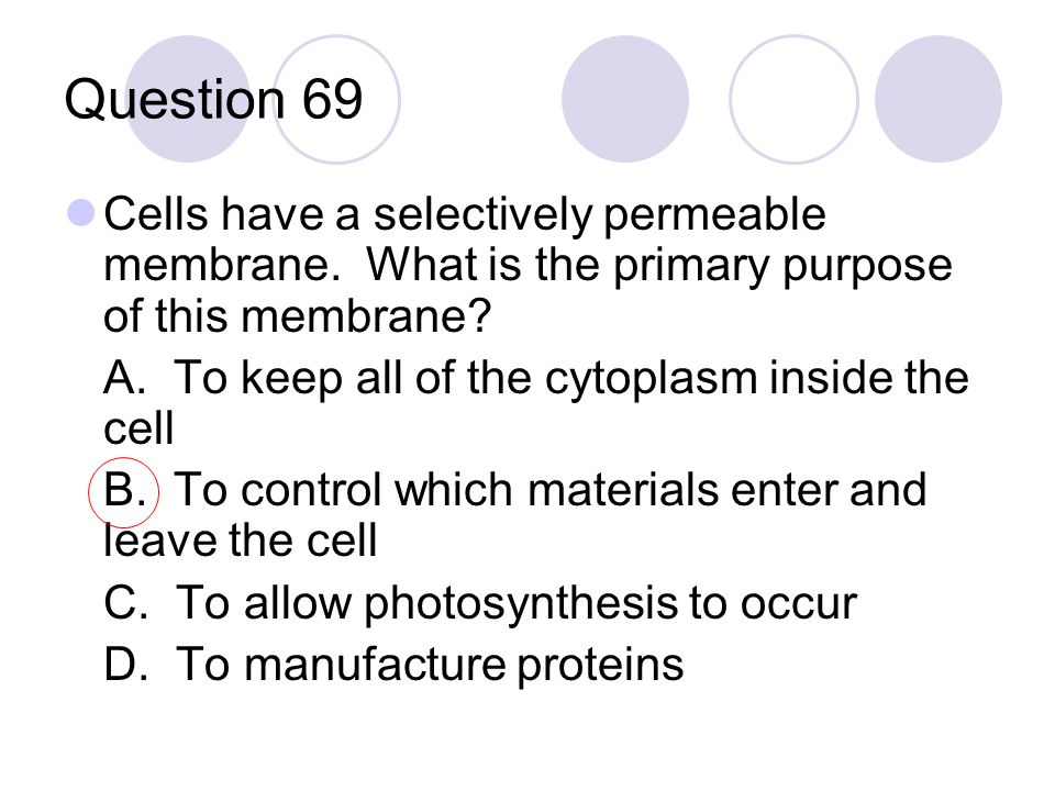 Question 69 Cells have a selectively permeable membrane. What is the primary purpose of this membrane? A. To keep all of the cytoplasm inside the cell