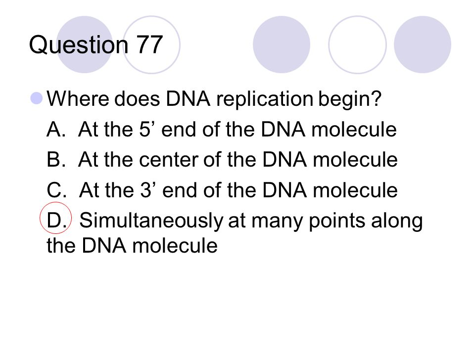 Question 77 Where does DNA replication begin? A. At the 5' end of the DNA molecule B. At the center of the DNA molecule C. At the 3' end of the DNA mo