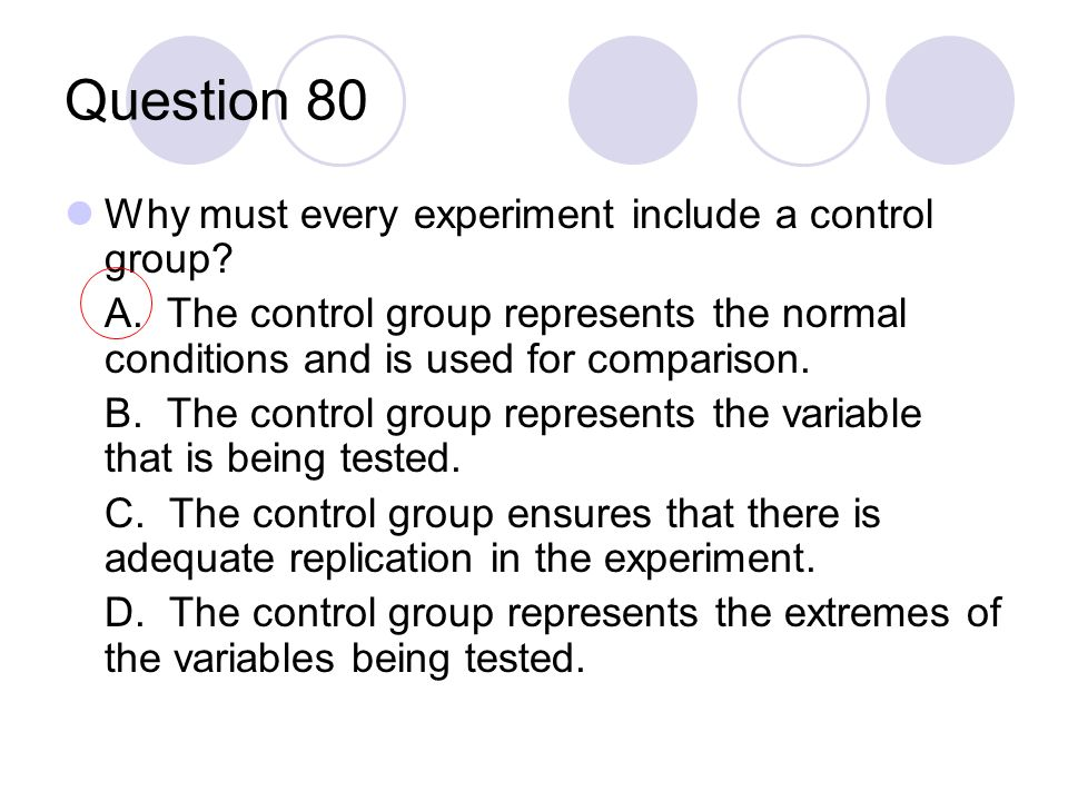 Question 80 Why must every experiment include a control group? A. The control group represents the normal conditions and is used for comparison. B. Th
