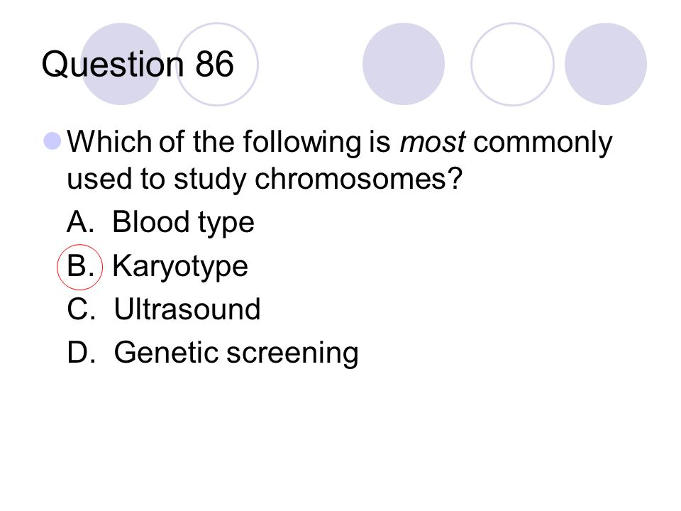 Question 86 Which of the following is most commonly used to study chromosomes? A. Blood type B. Karyotype C. Ultrasound D. Genetic screening