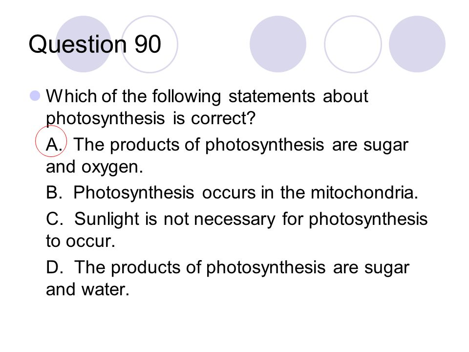 Question 90 Which of the following statements about photosynthesis is correct? A. The products of photosynthesis are sugar and oxygen. B. Photosynthes