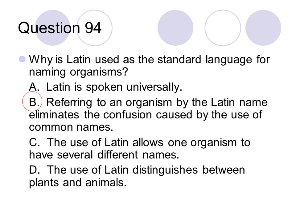 Question 94 Why is Latin used as the standard language for naming organisms? A. Latin is spoken universally. B. Referring to an organism by the Latin