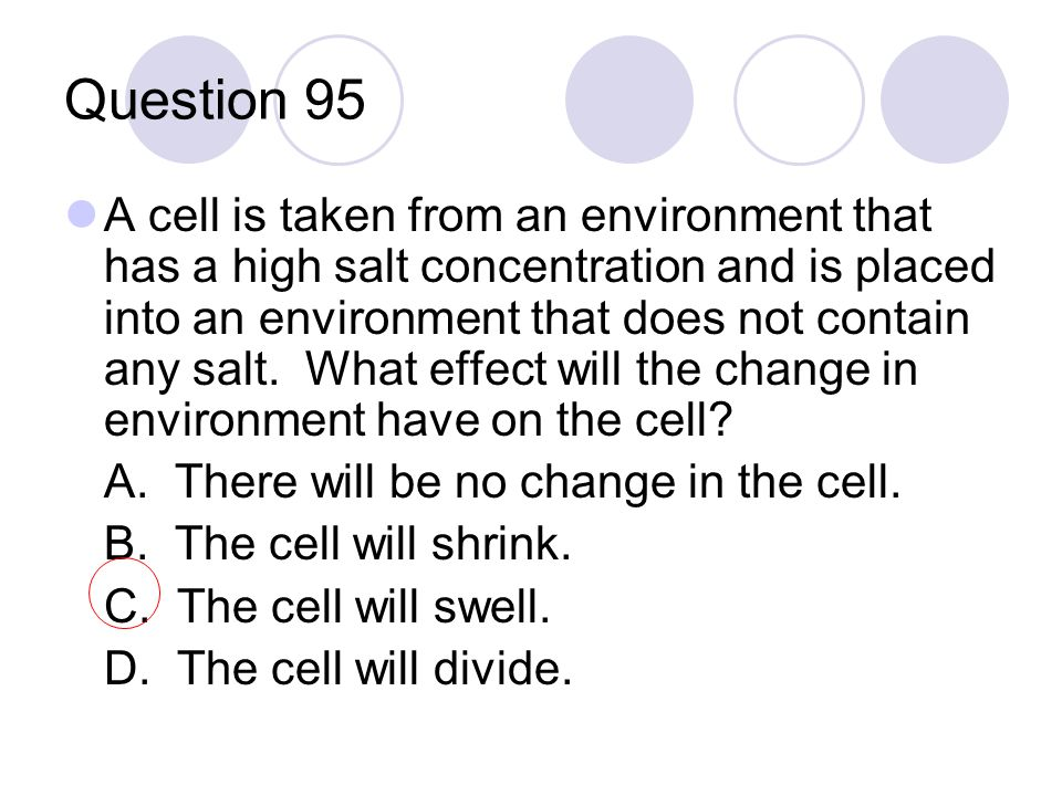 Question 95 A cell is taken from an environment that has a high salt concentration and is placed into an environment that does not contain any salt. W