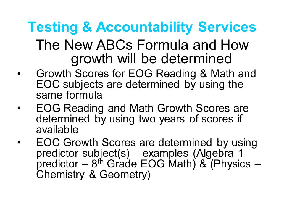 Testing & Accountability Services The New ABCs Formula and How growth will be determined Growth Scores for EOG Reading & Math and EOC subjects are determined by using the same formula EOG Reading and Math Growth Scores are determined by using two years of scores if available EOC Growth Scores are determined by using predictor subject(s) – examples (Algebra 1 predictor – 8 th Grade EOG Math) & (Physics – Chemistry & Geometry)