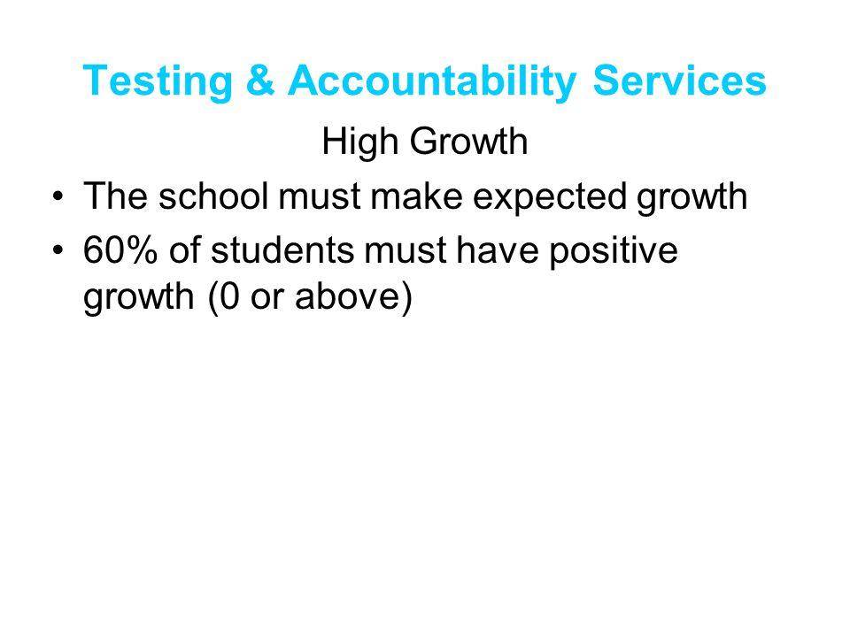 Testing & Accountability Services High Growth The school must make expected growth 60% of students must have positive growth (0 or above)