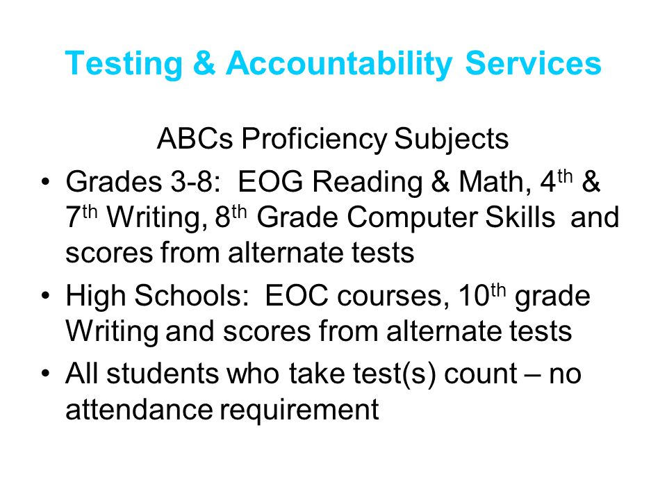 Testing & Accountability Services ABCs Proficiency Subjects Grades 3-8: EOG Reading & Math, 4 th & 7 th Writing, 8 th Grade Computer Skills and scores from alternate tests High Schools: EOC courses, 10 th grade Writing and scores from alternate tests All students who take test(s) count – no attendance requirement