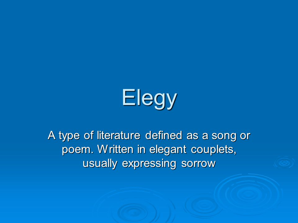 Elegy A type of literature defined as a song or poem. Written in elegant couplets, usually expressing sorrow