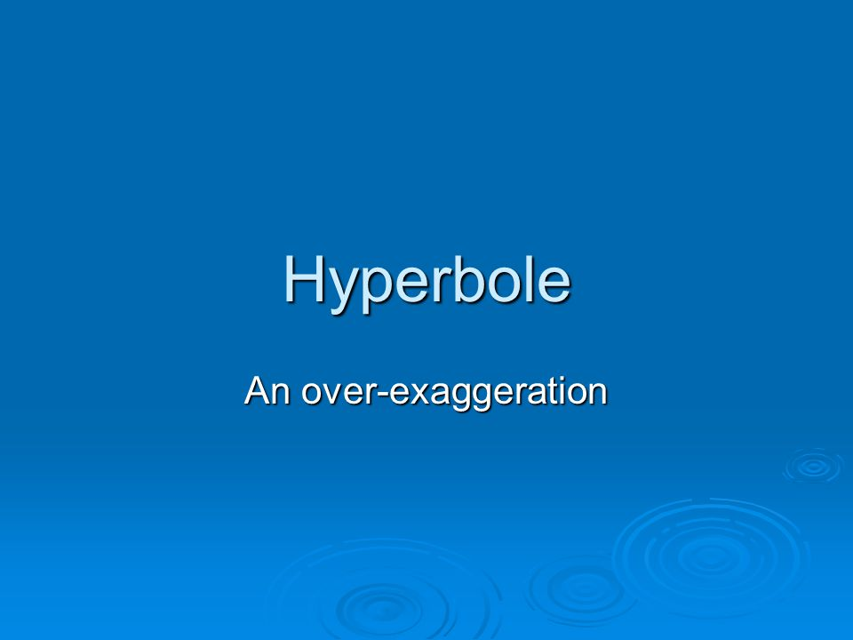 Hyperbole An over-exaggeration
