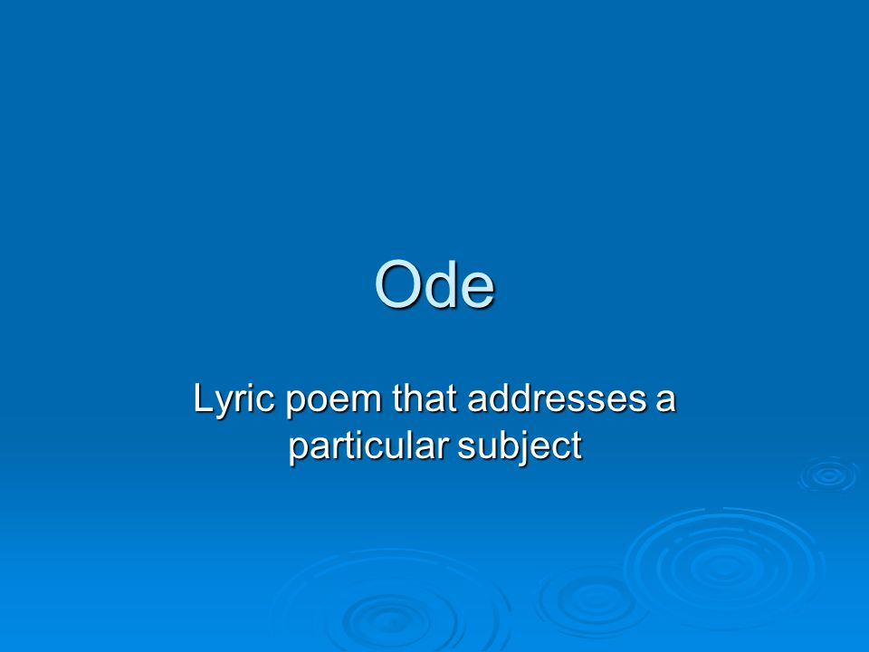 Ode Lyric poem that addresses a particular subject