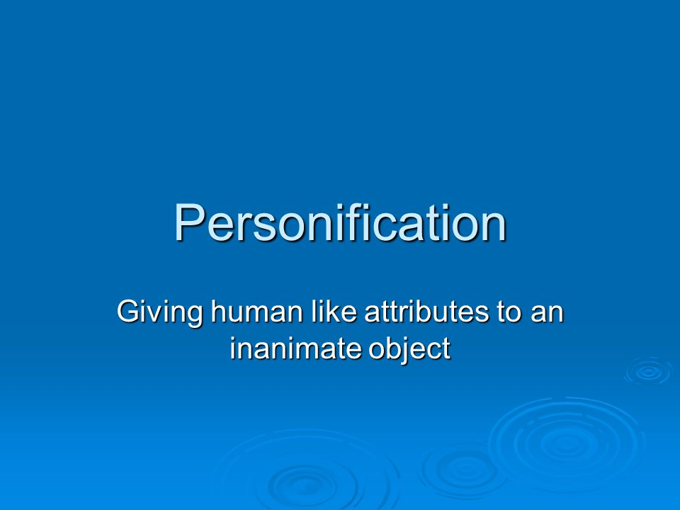 Personification Giving human like attributes to an inanimate object