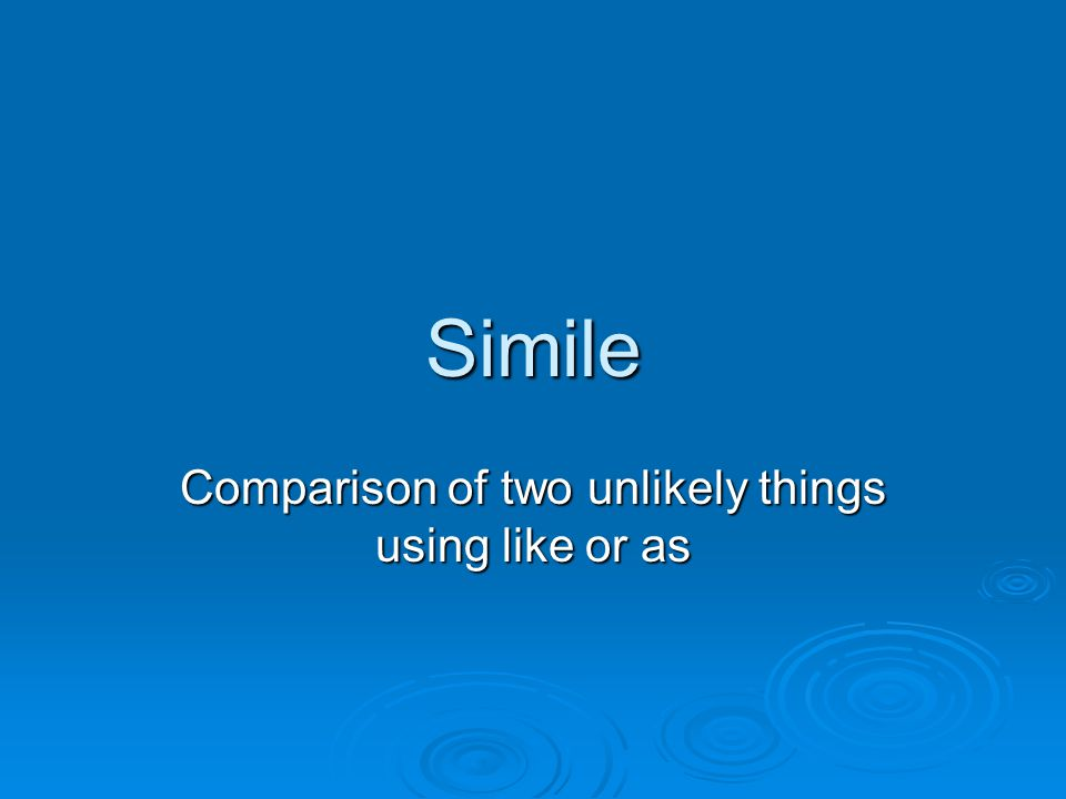 Simile Comparison of two unlikely things using like or as