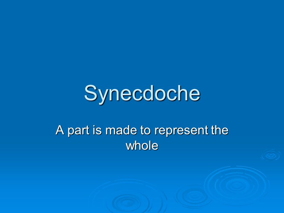 Synecdoche A part is made to represent the whole