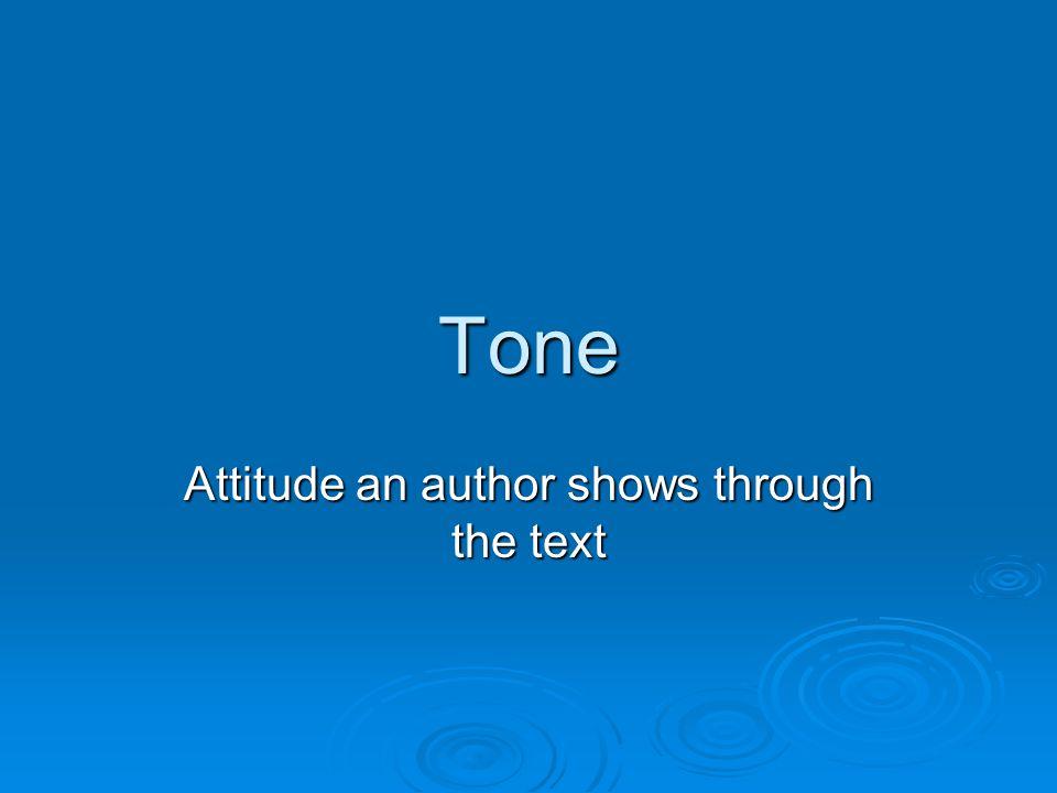 Tone Attitude an author shows through the text