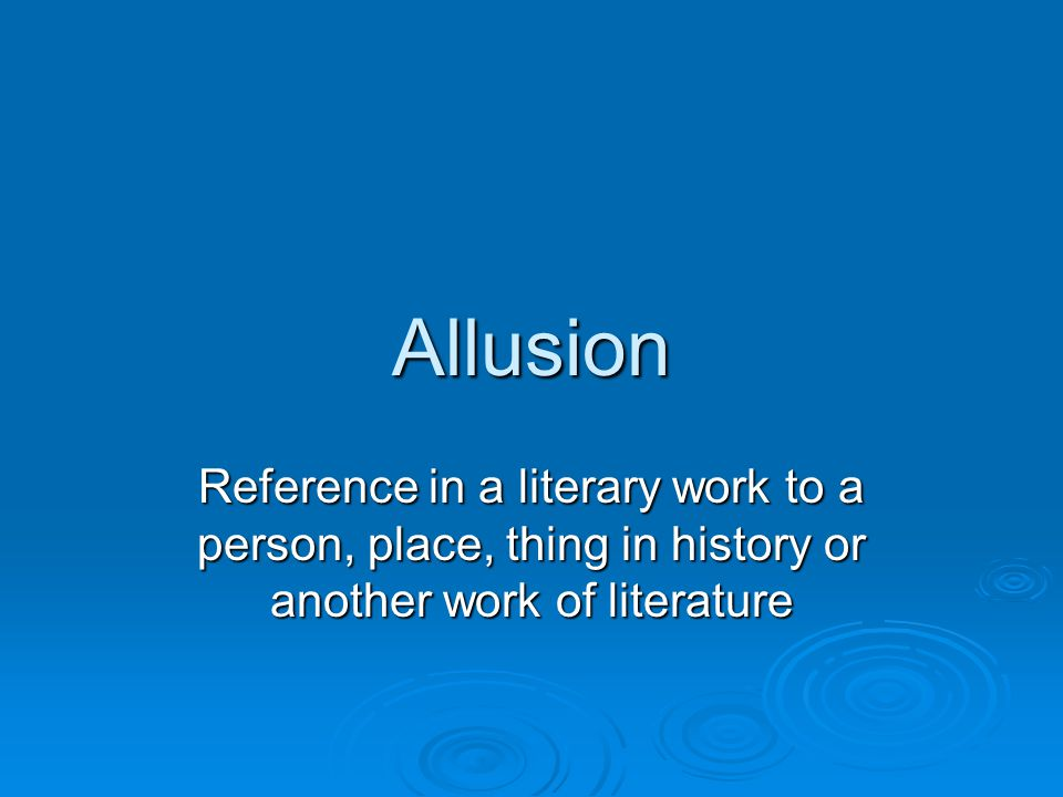 Allusion Reference in a literary work to a person, place, thing in history or another work of literature