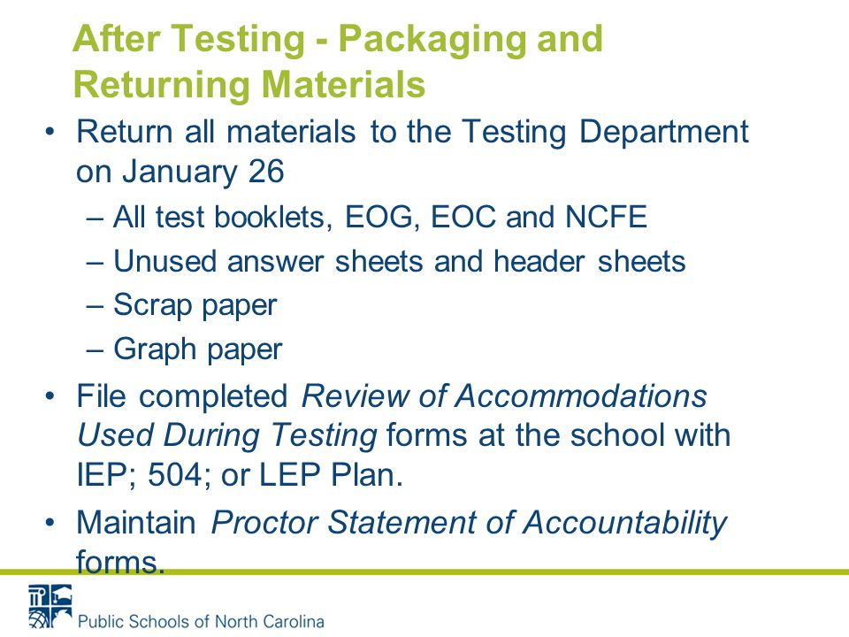 After Testing - Packaging and Returning Materials Return all materials to the Testing Department on January 26 –All test booklets, EOG, EOC and NCFE –Unused answer sheets and header sheets –Scrap paper –Graph paper File completed Review of Accommodations Used During Testing forms at the school with IEP; 504; or LEP Plan.