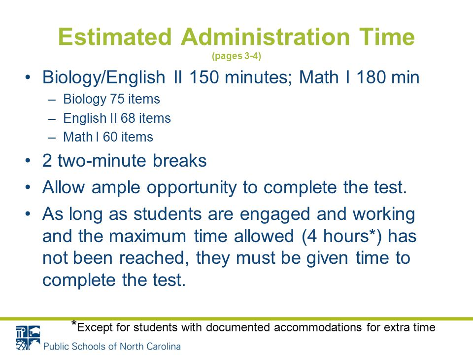 Estimated Administration Time (pages 3-4) Biology/English II 150 minutes; Math I 180 min –Biology 75 items –English II 68 items –Math I 60 items 2 two-minute breaks Allow ample opportunity to complete the test.