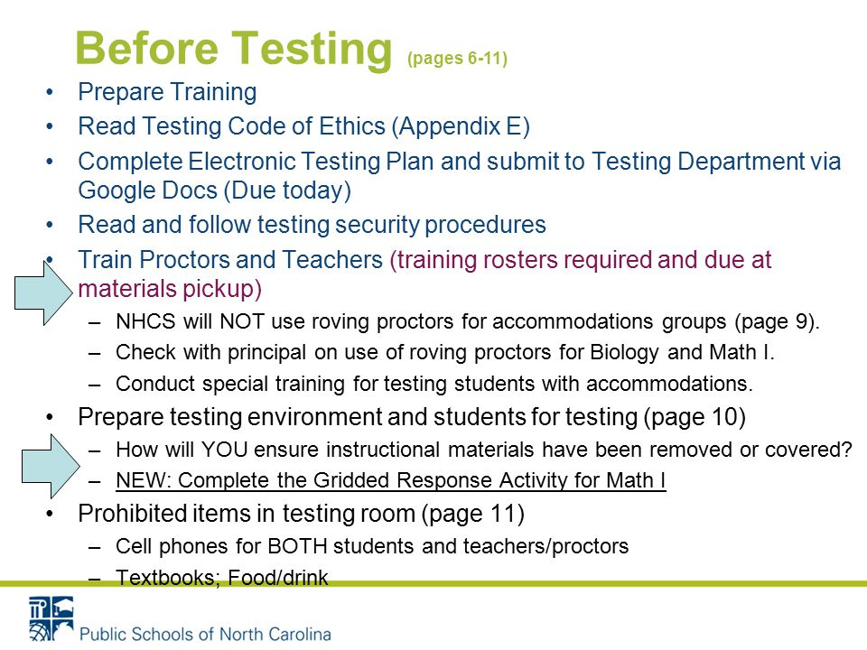 Before Testing (pages 6-11) Prepare Training Read Testing Code of Ethics (Appendix E) Complete Electronic Testing Plan and submit to Testing Department via Google Docs (Due today) Read and follow testing security procedures Train Proctors and Teachers (training rosters required and due at materials pickup) –NHCS will NOT use roving proctors for accommodations groups (page 9).