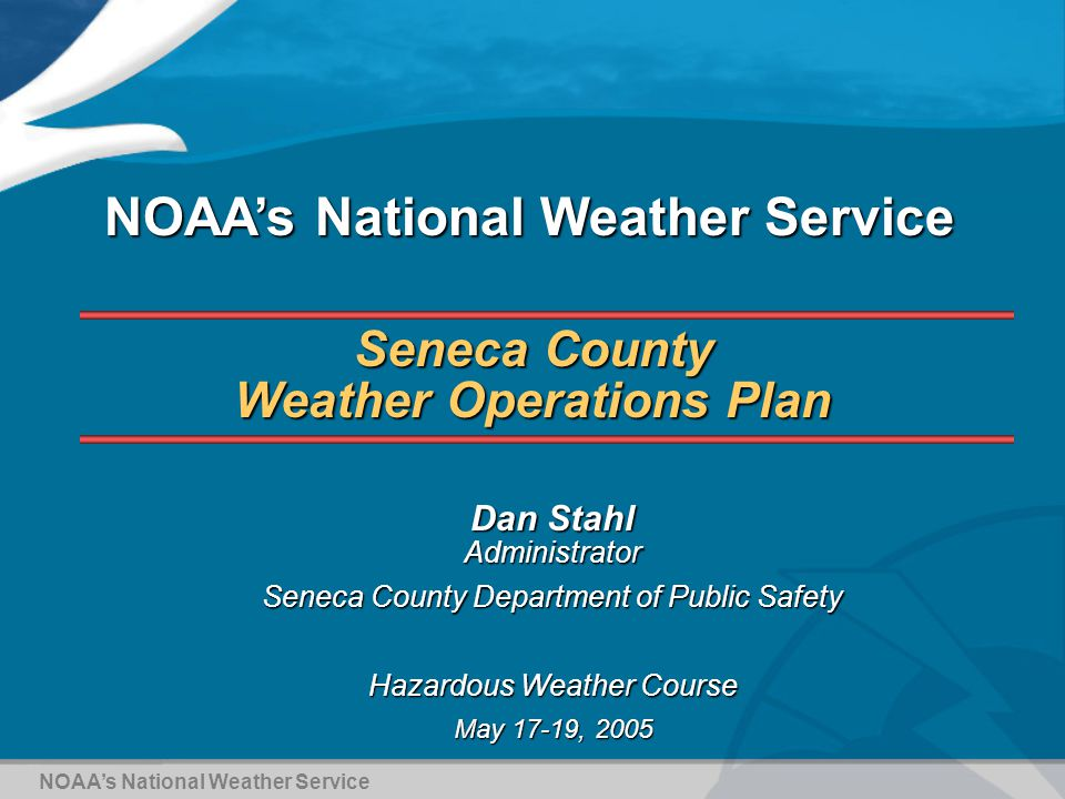 Seneca County Weather Operations Plan Dan Stahl Administrator Seneca County Department of Public Safety Hazardous Weather Course May 17-19, 2005 NOAA's National Weather Service