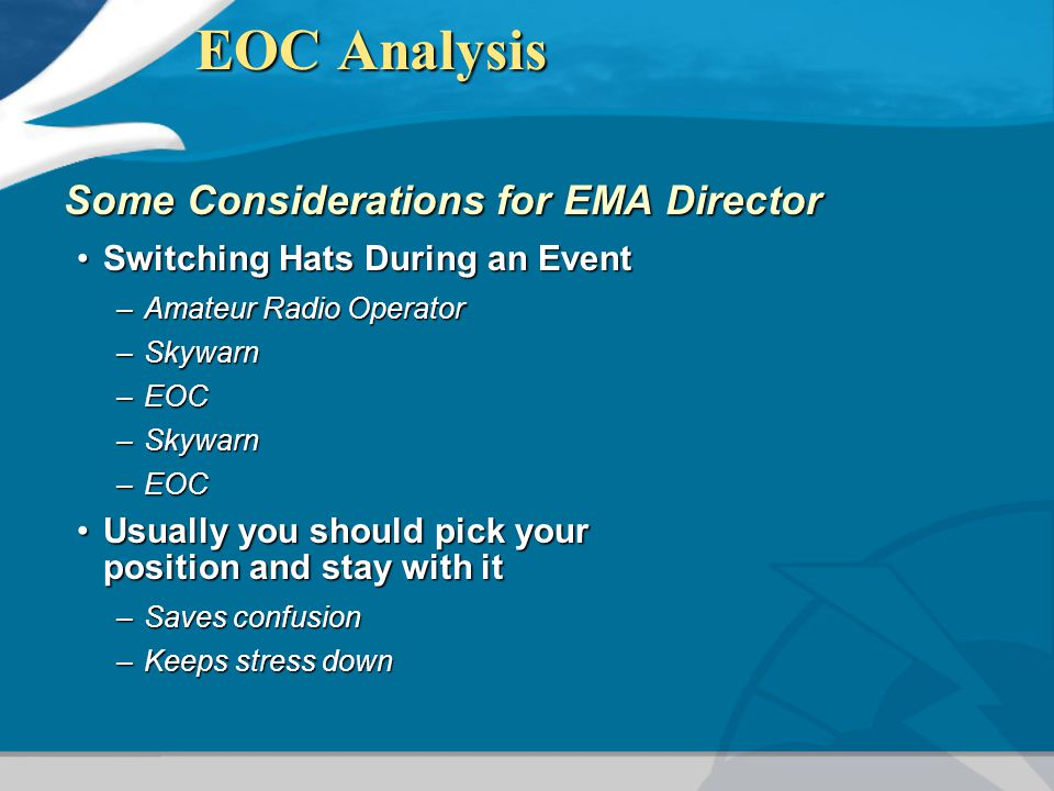 EOC Analysis Some Considerations for EMA Director Switching Hats During an EventSwitching Hats During an Event –Amateur Radio Operator –Skywarn –EOC –