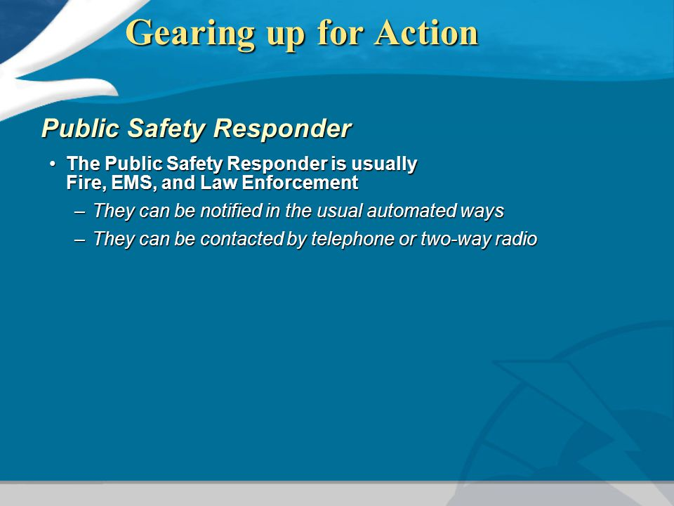 Gearing up for Action Public Safety Responder The Public Safety Responder is usually Fire, EMS, and Law EnforcementThe Public Safety Responder is usua