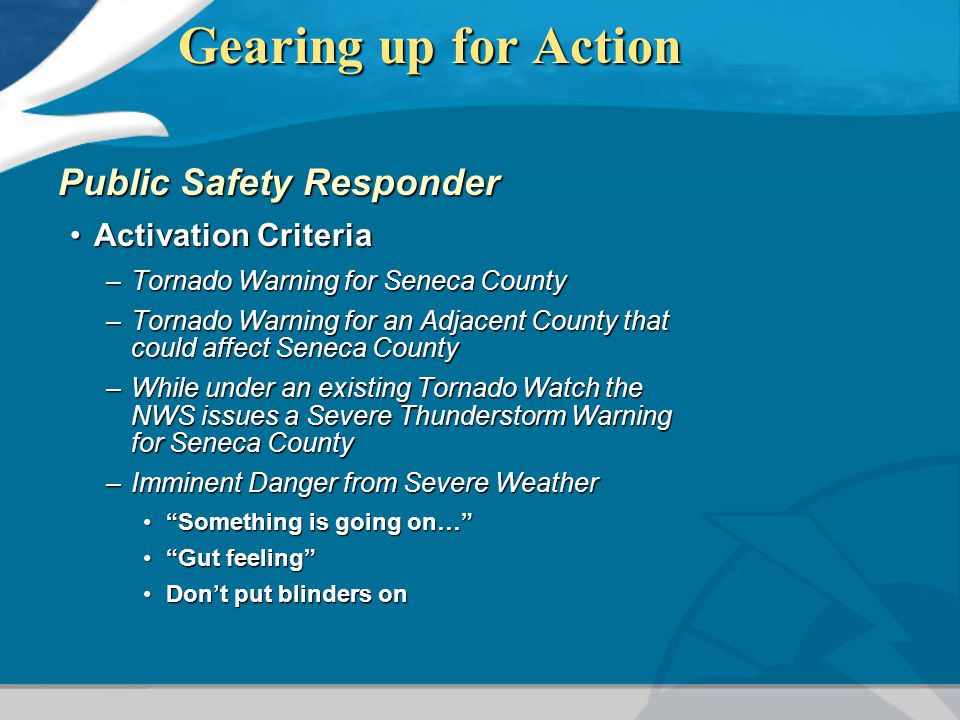 Gearing up for Action Public Safety Responder Activation CriteriaActivation Criteria –Tornado Warning for Seneca County –Tornado Warning for an Adjacent County that could affect Seneca County –While under an existing Tornado Watch the NWS issues a Severe Thunderstorm Warning for Seneca County –Imminent Danger from Severe Weather Something is going on… Something is going on… Gut feeling Gut feeling Don't put blinders onDon't put blinders on