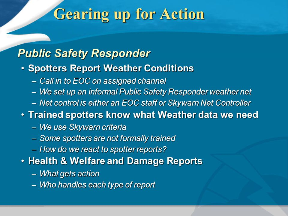 Gearing up for Action Public Safety Responder Spotters Report Weather ConditionsSpotters Report Weather Conditions –Call in to EOC on assigned channel –We set up an informal Public Safety Responder weather net –Net control is either an EOC staff or Skywarn Net Controller Trained spotters know what Weather data we needTrained spotters know what Weather data we need –We use Skywarn criteria –Some spotters are not formally trained –How do we react to spotter reports.
