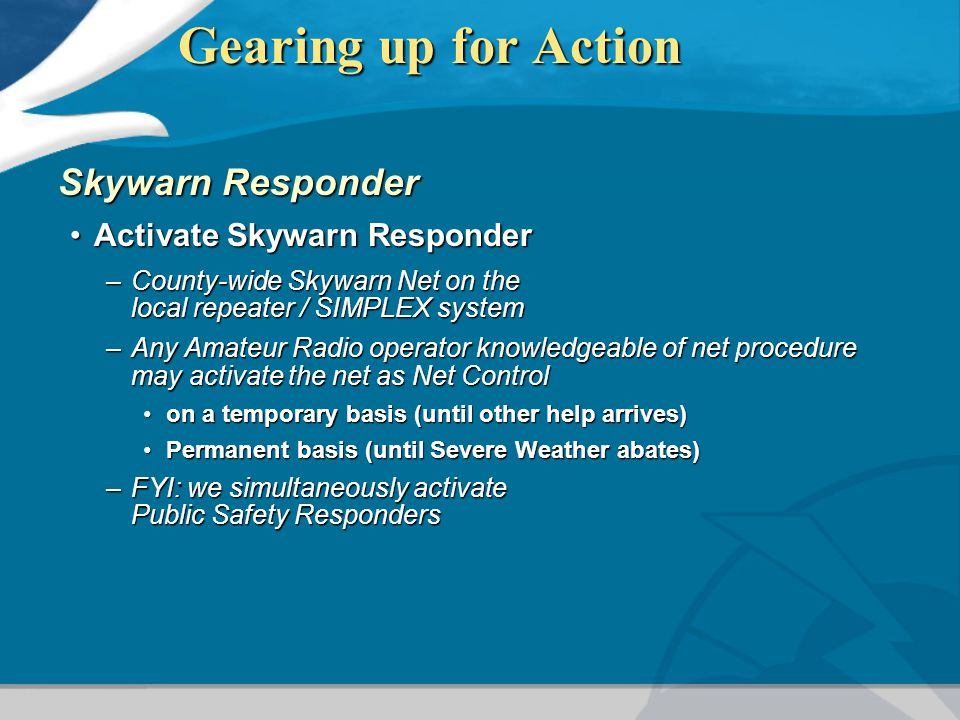 Gearing up for Action Skywarn Responder Activate Skywarn ResponderActivate Skywarn Responder –County-wide Skywarn Net on the local repeater / SIMPLEX system –Any Amateur Radio operator knowledgeable of net procedure may activate the net as Net Control on a temporary basis (until other help arrives)on a temporary basis (until other help arrives) Permanent basis (until Severe Weather abates)Permanent basis (until Severe Weather abates) –FYI: we simultaneously activate Public Safety Responders