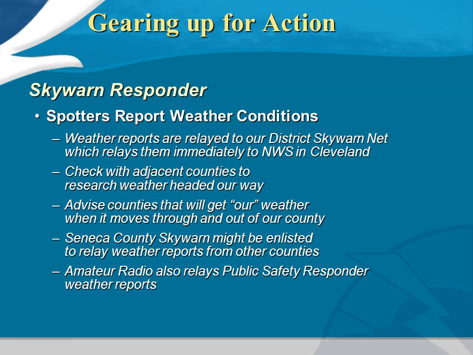 Gearing up for Action Skywarn Responder Spotters Report Weather ConditionsSpotters Report Weather Conditions –Weather reports are relayed to our District Skywarn Net which relays them immediately to NWS in Cleveland –Check with adjacent counties to research weather headed our way –Advise counties that will get our weather when it moves through and out of our county –Seneca County Skywarn might be enlisted to relay weather reports from other counties –Amateur Radio also relays Public Safety Responder weather reports
