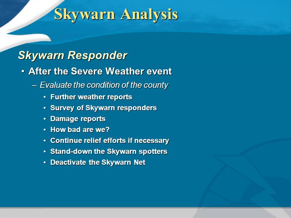 Skywarn Analysis Skywarn Responder After the Severe Weather eventAfter the Severe Weather event –Evaluate the condition of the county Further weather reportsFurther weather reports Survey of Skywarn respondersSurvey of Skywarn responders Damage reportsDamage reports How bad are we How bad are we.