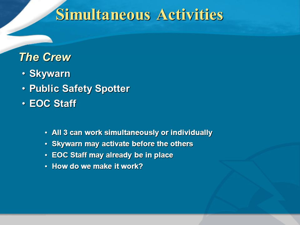 Simultaneous Activities The Crew SkywarnSkywarn Public Safety SpotterPublic Safety Spotter EOC StaffEOC Staff All 3 can work simultaneously or individuallyAll 3 can work simultaneously or individually Skywarn may activate before the othersSkywarn may activate before the others EOC Staff may already be in placeEOC Staff may already be in place How do we make it work How do we make it work