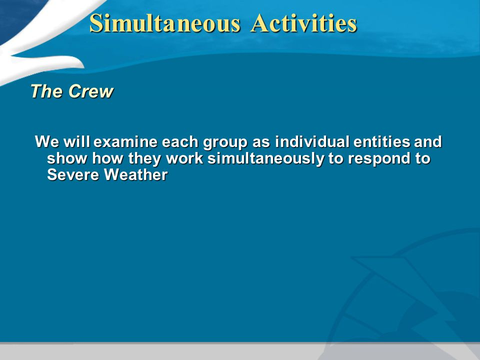 Simultaneous Activities The Crew We will examine each group as individual entities and show how they work simultaneously to respond to Severe Weather