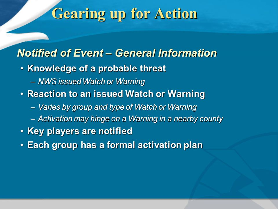 Gearing up for Action Notified of Event – General Information Knowledge of a probable threatKnowledge of a probable threat –NWS issued Watch or Warning Reaction to an issued Watch or WarningReaction to an issued Watch or Warning –Varies by group and type of Watch or Warning –Activation may hinge on a Warning in a nearby county Key players are notifiedKey players are notified Each group has a formal activation planEach group has a formal activation plan