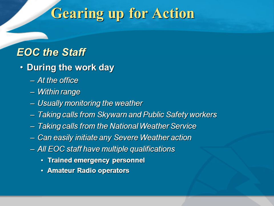 Gearing up for Action EOC the Staff During the work dayDuring the work day –At the office –Within range –Usually monitoring the weather –Taking calls