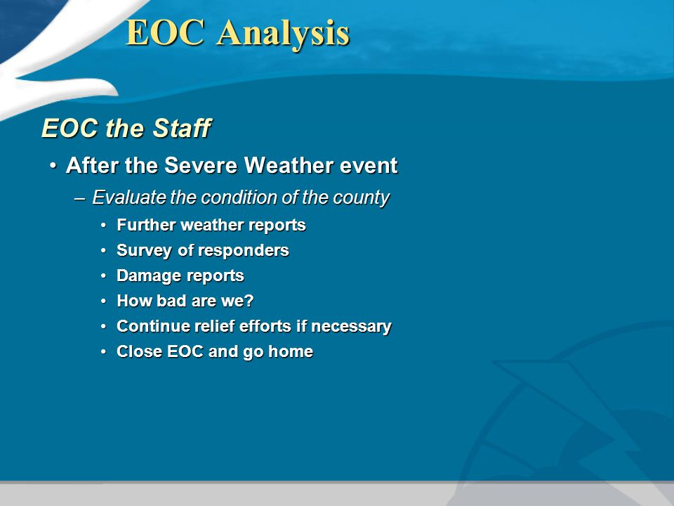 EOC Analysis EOC the Staff After the Severe Weather eventAfter the Severe Weather event –Evaluate the condition of the county Further weather reportsFurther weather reports Survey of respondersSurvey of responders Damage reportsDamage reports How bad are we How bad are we.