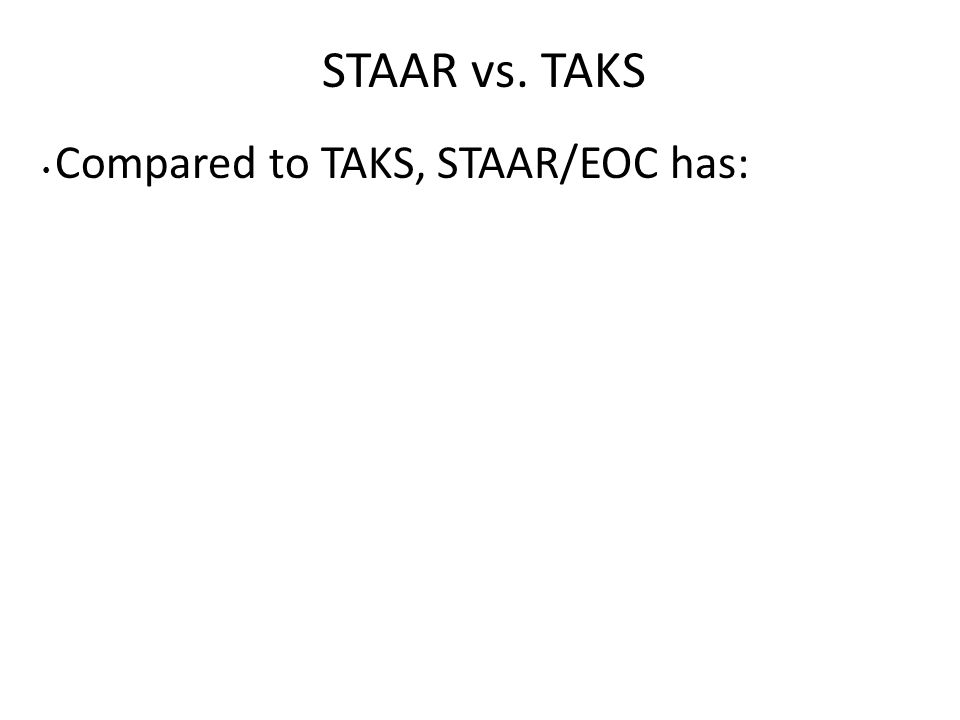 STAAR vs. TAKS Compared to TAKS, STAAR/EOC has: