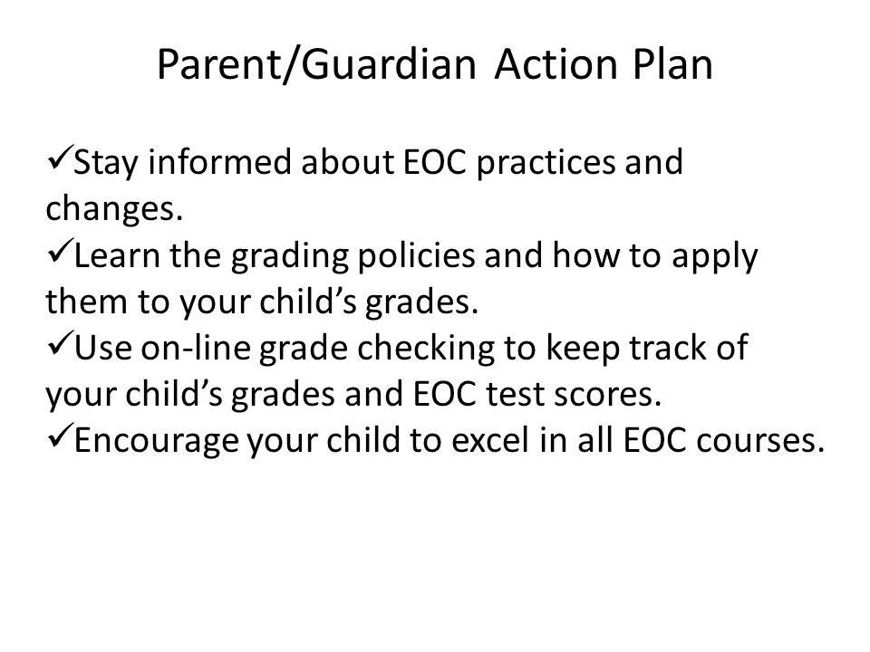 Parent/Guardian Action Plan Stay informed about EOC practices and changes. Learn the grading policies and how to apply them to your child's grades. Us