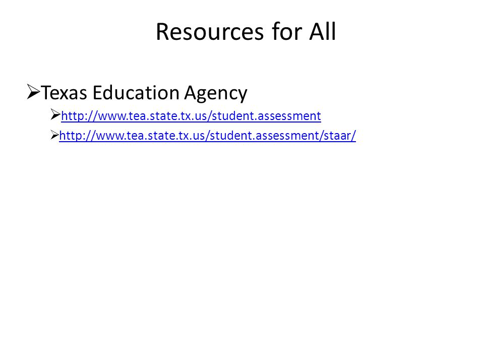 Resources for All  Texas Education Agency  http://www.tea.state.tx.us/student.assessment http://www.tea.state.tx.us/student.assessment  http://www.tea.state.tx.us/student.assessment/staar/http://www.tea.state.tx.us/student.assessment/staar/