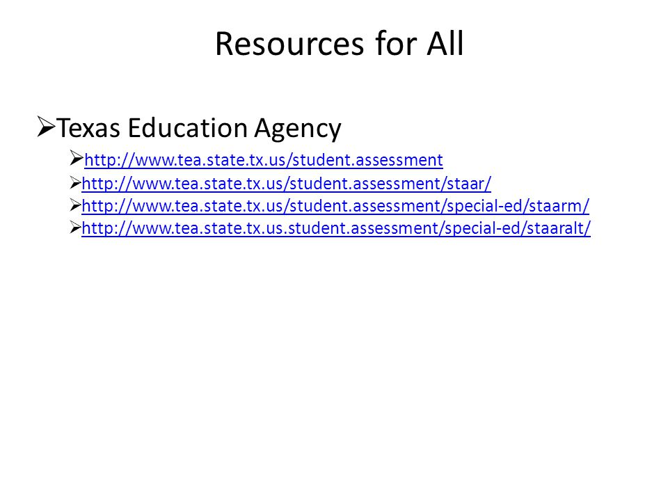 Resources for All  Texas Education Agency  http://www.tea.state.tx.us/student.assessment http://www.tea.state.tx.us/student.assessment  http://www.tea.state.tx.us/student.assessment/staar/http://www.tea.state.tx.us/student.assessment/staar/  http://www.tea.state.tx.us/student.assessment/special-ed/staarm/http://www.tea.state.tx.us/student.assessment/special-ed/staarm/  http://www.tea.state.tx.us.student.assessment/special-ed/staaralt/http://www.tea.state.tx.us.student.assessment/special-ed/staaralt/